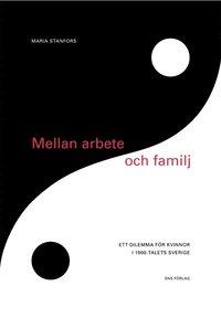 Mellan arbete och familj : ett dilemma f�r kvinnor i 1900-talets Sverige (h�ftad)