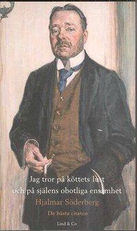 Jag tror p� k�ttets lust och p� sj�lens obotliga ensamhet - Hjalmar S�derberg : de b�sta citaten (inbunden)