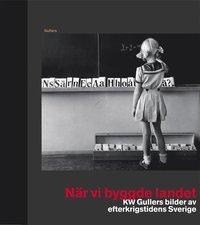 N�r vi byggde landet : KW Gullers bilder av efterkrigstidens Sverige (inbunden)