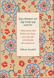 Jag erkänner att jag levde upp mitt liv : åtta poeter från Afrika och Asien : presenterade och tolkade till svenska