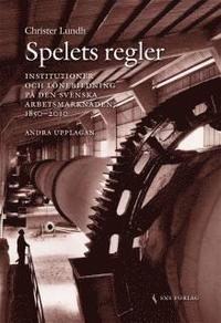 Spelets regler :institutioner och l�nebildning p� den svenska arbetsmarknaden 1850-2010 (h�ftad)