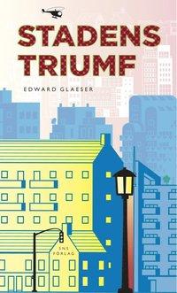 Stadens triumf : hur v�r st�rsta uppfinning g�r oss rikare, smartare, gr�nare, friskare och lyckligare (inbunden)