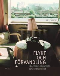 Flykt och f�rvandling : Nelly Sachs, f�rfattare, Berlin/Stockholm : en bildbiografi (inbunden)
