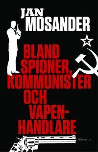 Bland spioner, kommunister och vapenhandlare (inbunden)