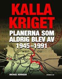 Kalla kriget : planerna som aldrig blev av 1945-1991 (inbunden)