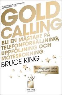 Gold Calling - Bli en m�stare p� telefonf�rs�ljning, uppf�ljning och m�tesbokning (inbunden)