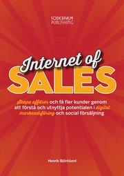 Internet of sales : skapa affärer och få fler kunder genom att förstå och utnyttja potentialen i digital marknadsföring och social försäljning