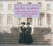 Jag har en plats. Sophie Elkans liv genom brev till Selma Lagerlöf 1893-1900