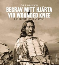 Begrav mitt hj�rta vid Wounded Knee : er�vringen av Vilda V�stern ur indianernas perspektiv. Den illustrerade utg�van (inbunden)
