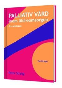 Palliativ v�rd inom �ldreomsorgen (3:e upplagan) (inbunden)