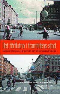 Det f�rflutna i framtidens stad : tankar om kulturarv, konsumtion och h�llbar stadsutveckling (h�ftad)
