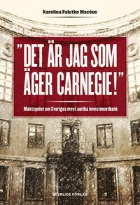 Det �r jag som �ger Carnegie! : maktspelet om Sveriges mest anrika investmentbank (inbunden)