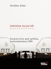Innovera eller dö : konkurrera med syftet verksamhetens DNA.