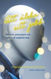 Att älska sitt jobb : passion entusiasm och nyliberal subjektivitet