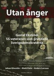 Utan ånger : Gustaf Ekström – SS-veteranen som grundade Sverigedemokraterna