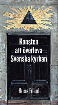 Konsten att överleva Svenska kyrkan : mina tolv år på Sveriges farligaste arbetsplats / Helena Eklund