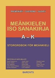 Meänkielen iso sanakirja = : Storordbok för meänkieli : meänkieli – svenska – suomi A-K