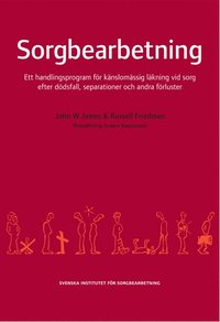 Sorgebearbetning: Ett Handlingsprogram F�r K�nslom�ssig L�kning Vid Sorg efter d�dsfall, Separationer Och Andra F�rluster (h�ftad)