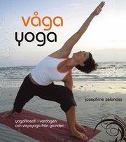 Våga yoga : yogafilosofi i vardagen och viryayoga från grunden