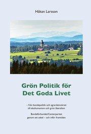 Grön politik för det goda livet : från agrardemokrati till ekohumanism och grön liberalism – Bondeförbundet/Centerpartiet genom ett sekel – och inför framtiden