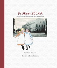 Fr�ken Selma! : n�r Selma Lagerl�f var skolfr�ken i Landskrona (h�ftad)
