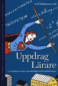 Uppdrag L�rare : antologi om status, yrkesskicklighet och framtidsdr�mmar (h�ftad)