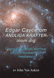 Edgar Cayce om andliga krafter inom dig : öppna din själ med drömmar intuition kundalini och meditation.