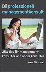 Bli professionell managementkonsult  : 250 tips f�r managementkonsulter och andra konsulter (h�ftad)
