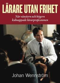 L�rare utan frihet - N�r v�nstern och h�gern kidnappade l�rarprofessionen (inbunden)