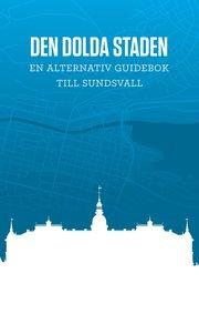 Den dolda staden En alternativ guidebok till Sundsvall