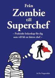 Från zombie till superchef : praktiskt ledarskap för dig som vill bli en bättre chef