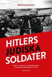 Hitlers judiska soldater : Soldater och generaler med judisk bakgrund i den nazistiska krigsmakten 1933-1945