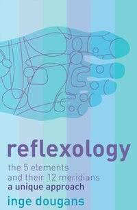 Reflexology: The 5 Elements and their 12 Meridians: A Unique Approach (e-bok)