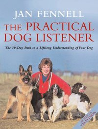 Practical Dog Listener: The 30-Day Path to a Lifelong Understanding of Your Dog (e-bok)