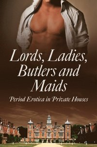 Lords, Ladies, Butlers and Maids: Period Erotica in Private Houses (e-bok)