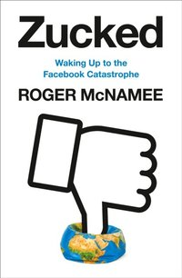 Zucked : waking up to the Facebook catastrophe / Roger McNamee