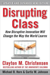 Disrupting Class: How Disruptive Innovation Will Change the Way the World Learns 2nd Edition (inbunden)