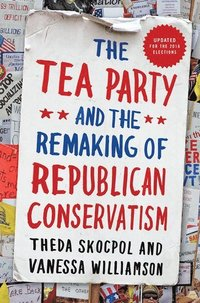 The Tea Party and the Remaking of Republican Conservatism (häftad)