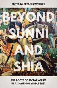 Beyond Sunni and Shia: The Roots of Sectarianism in a Changing Middle East (häftad)