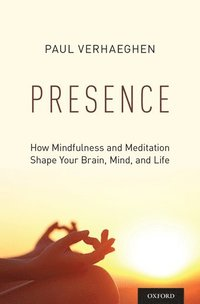 Presence How Mindfulness and Meditation Shape Your Brain, Mind, and Life / Paul Verhaeghen