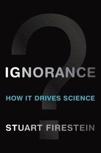 Ignorance : how it drives science / Stuart Firestein
