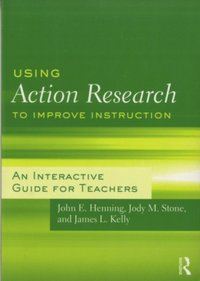 Using Action Research to Improve Instruction: An Interactive Guide for Teachers