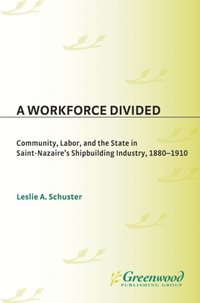 Workforce Divided: Community, Labor, and the State in Saint-Nazaire's Shipbuilding Industry, 1880-1910 (e-bok)