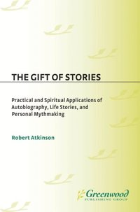 Gift of Stories: Practical and Spiritual Applications of Autobiography, Life Stories, and Personal Mythmaking (e-bok)