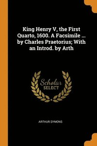 King Henry V, The First Quarto, 1600. A Facsimile ... By Charles Praetorius; With An Introd. By Arth (häftad)
