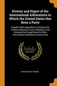 History And Digest Of The International Arbitrations To Which The United States Has Been A Party: Together With Appendices Containing The Treaties Rel (häftad)