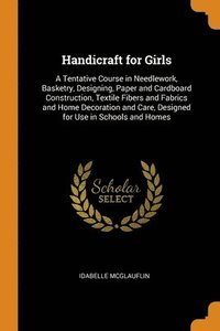 Handicraft For Girls: A Tentative Course In Needlework, Basketry, Designing, Paper And Cardboard Construction, Textile Fibers And Fabrics And Home Dec (häftad)