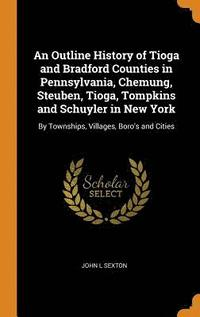 An Outline History of Tioga and Bradford Counties in Pennsylvania, Chemung, Steuben, Tioga, Tompkins and Schuyler in New York (inbunden)