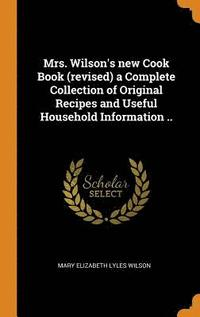 Mrs. Wilson's New Cook Book (Revised) a Complete Collection of Original Recipes and Useful Household Information .. (inbunden)