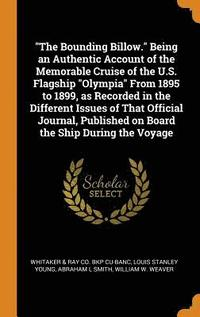 The Bounding Billow. Being an Authentic Account of the Memorable Cruise of the U.S. Flagship Olympia from 1895 to 1899, as Recorded in the Different Issues of That Official Journal, Published on (inbunden)